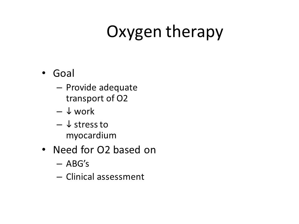 Oxygen therapy Goal – Provide adequate transport of O2 –  work –  stress to myocardium Need for O2 based on – ABG's – Clinical assessment