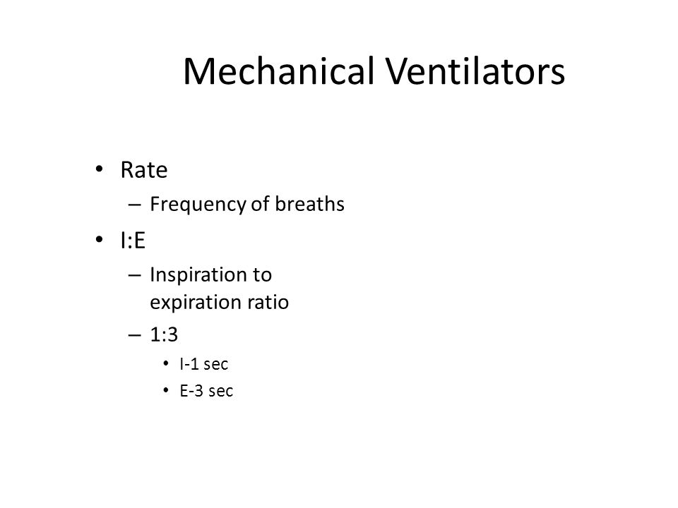 Mechanical Ventilators Rate – Frequency of breaths I:E – Inspiration to expiration ratio – 1:3 I-1 sec E-3 sec
