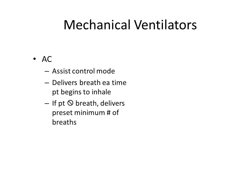 Mechanical Ventilators AC – Assist control mode – Delivers breath ea time pt begins to inhale – If pt  breath, delivers preset minimum # of breaths