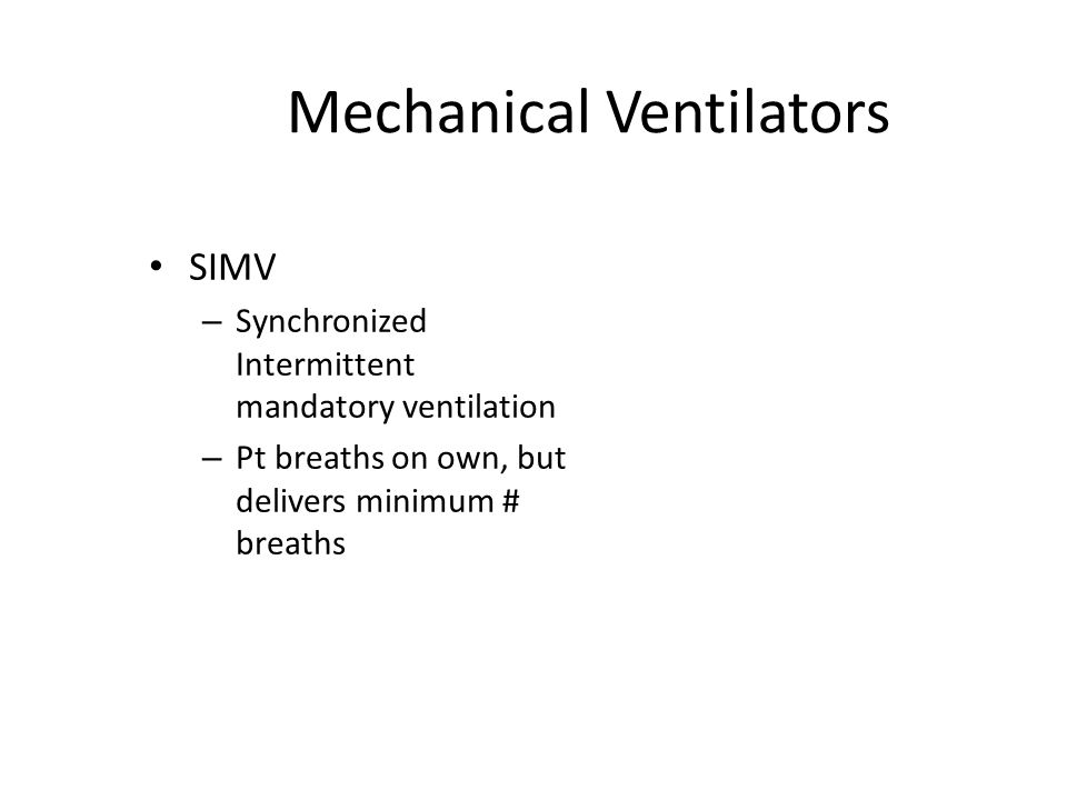 Mechanical Ventilators SIMV – Synchronized Intermittent mandatory ventilation – Pt breaths on own, but delivers minimum # breaths
