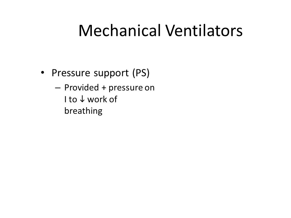 Mechanical Ventilators Pressure support (PS) – Provided + pressure on I to  work of breathing
