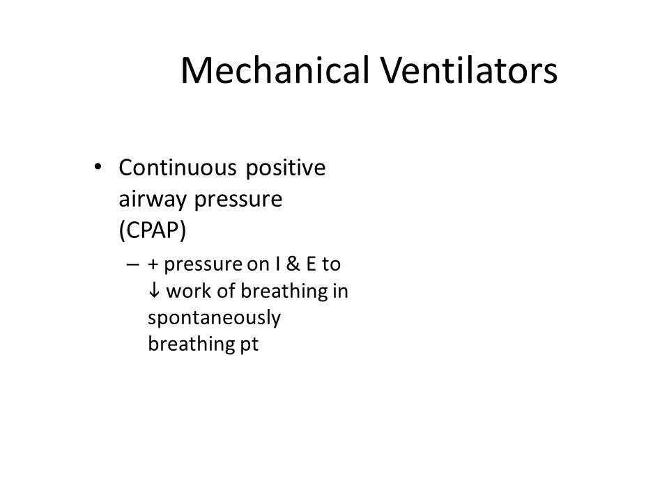 Mechanical Ventilators Continuous positive airway pressure (CPAP) – + pressure on I & E to  work of breathing in spontaneously breathing pt