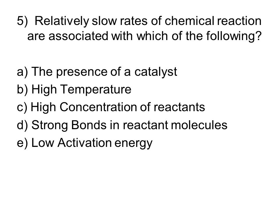 5) Relatively slow rates of chemical reaction are associated with which of the following? a) The presence of a catalyst b) High Temperature c) High Co