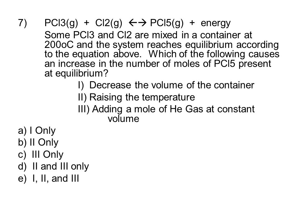 7)PCl3(g) + Cl2(g)  PCl5(g) + energy Some PCl3 and Cl2 are mixed in a container at 200oC and the system reaches equilibrium according to the equatio