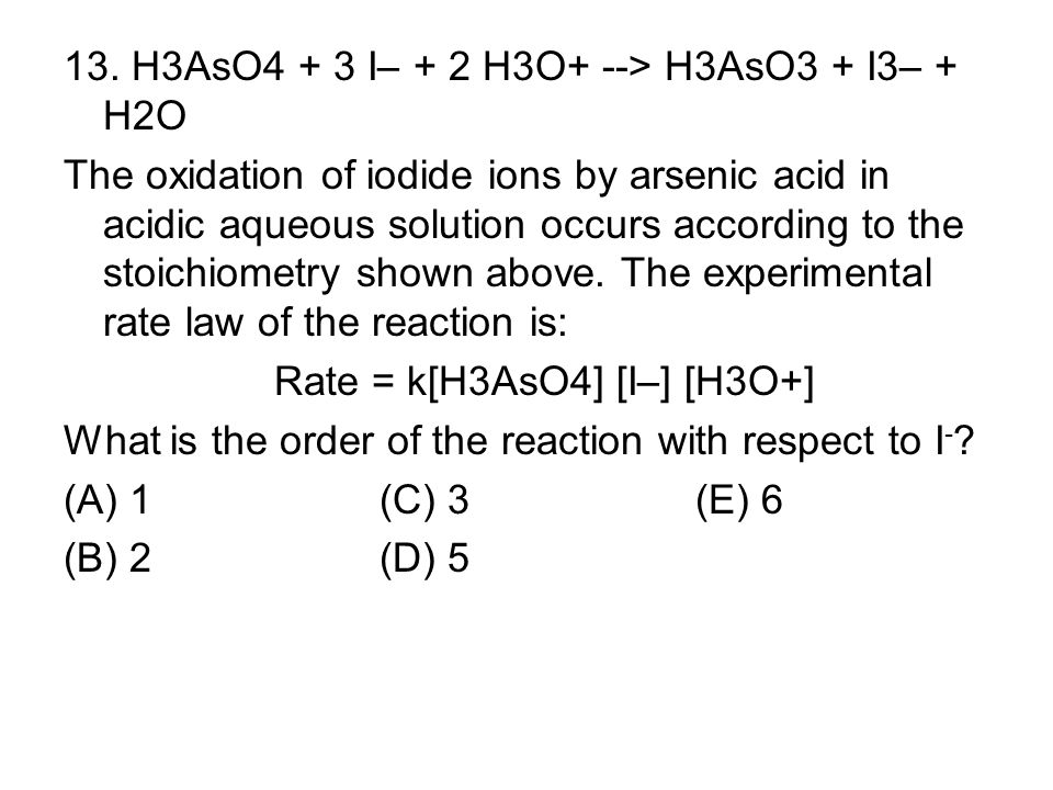 13. H3AsO4 + 3 I– + 2 H3O+ --> H3AsO3 + I3– + H2O The oxidation of iodide ions by arsenic acid in acidic aqueous solution occurs according to the stoi