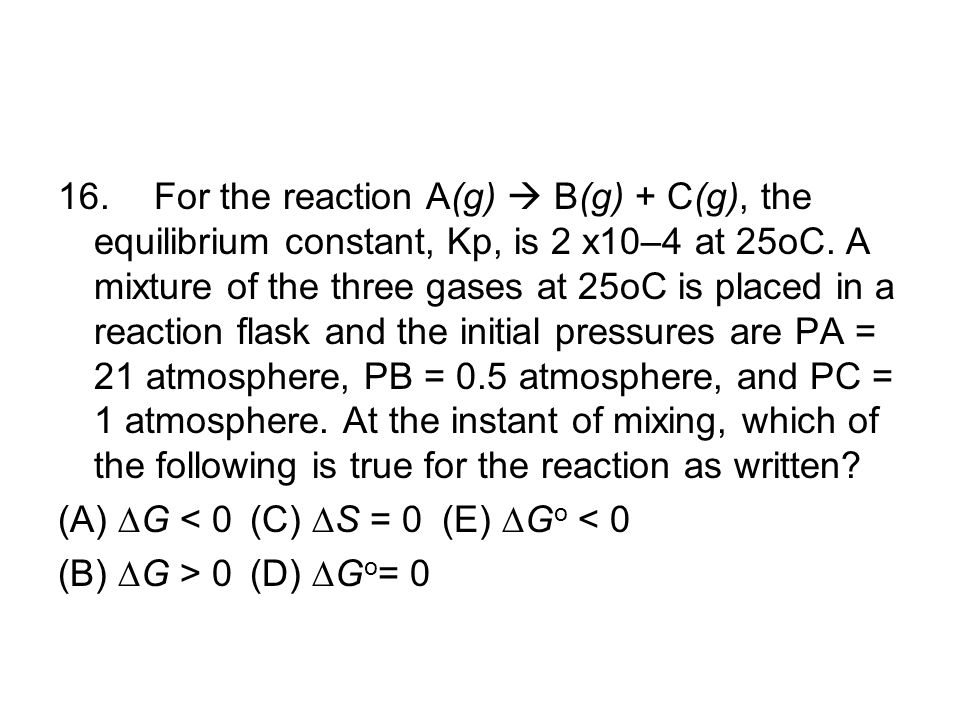 16.For the reaction A(g)  B(g) + C(g), the equilibrium constant, Kp, is 2 x10–4 at 25oC. A mixture of the three gases at 25oC is placed in a reaction