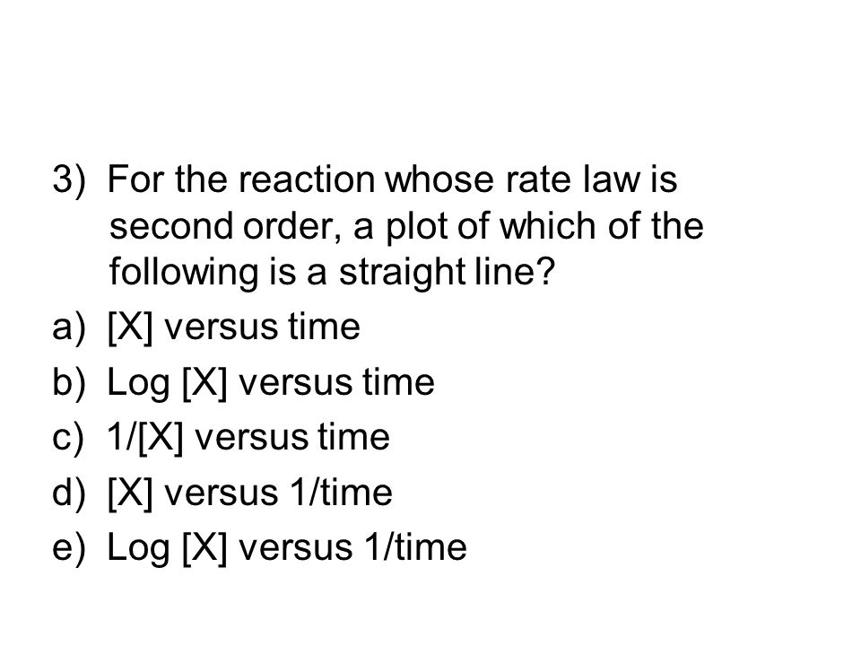 3) For the reaction whose rate law is second order, a plot of which of the following is a straight line? a) [X] versus time b) Log [X] versus time c)