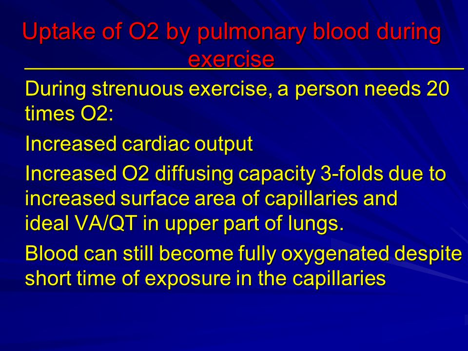Uptake of O2 by pulmonary blood during exercise ______________________________________ During strenuous exercise, a person needs 20 times O2: Increased cardiac output Increased O2 diffusing capacity 3-folds due to increased surface area of capillaries and ideal VA/QT in upper part of lungs.