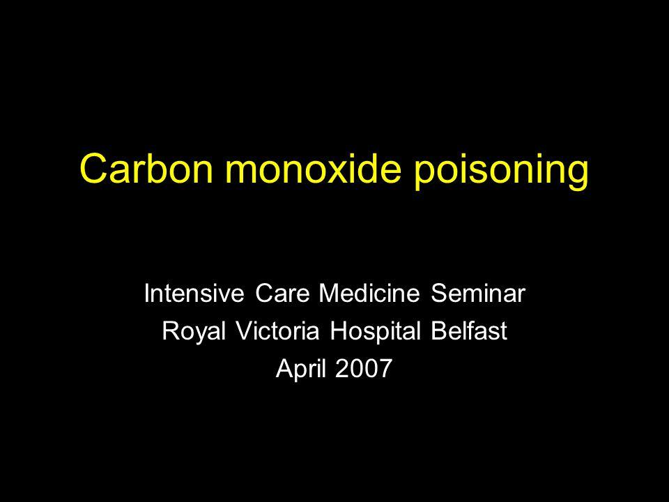 Carbon monoxide poisoning Intensive Care Medicine Seminar Royal Victoria Hospital Belfast April 2007
