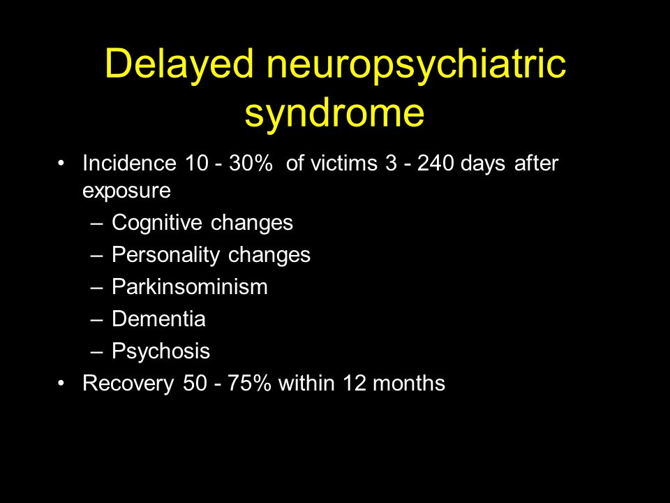 Delayed neuropsychiatric syndrome Incidence 10 - 30% of victims 3 - 240 days after exposure –Cognitive changes –Personality changes –Parkinsominism –Dementia –Psychosis Recovery 50 - 75% within 12 months