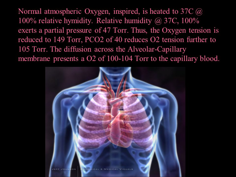 Normal atmospheric Oxygen, inspired, is heated to 37C @ 100% relative hymidity.