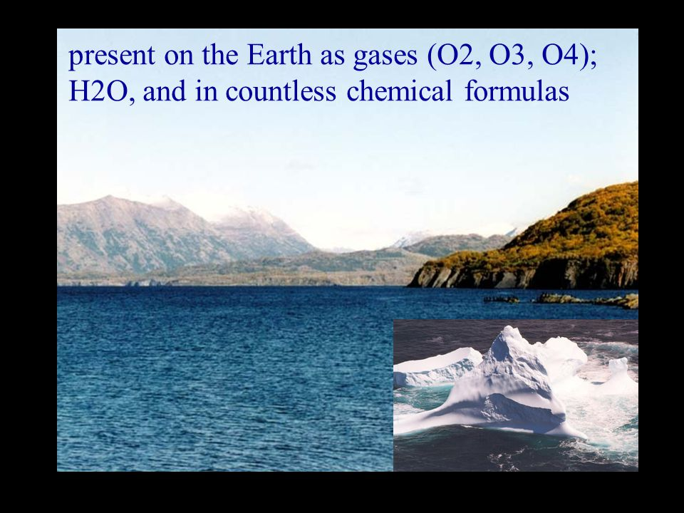 present on the Earth as gases (O2, O3, O4); H2O, and in countless chemical formulas