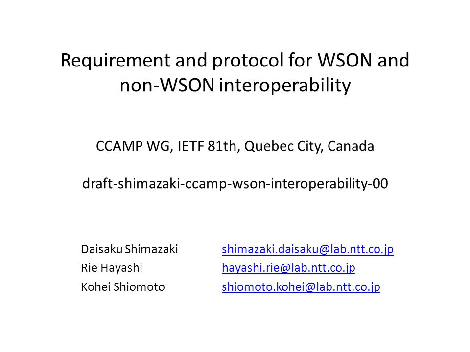 Requirement and protocol for WSON and non-WSON interoperability CCAMP WG, IETF 81th, Quebec City, Canada draft-shimazaki-ccamp-wson-interoperability-00 Daisaku Shimazakishimazaki.daisaku@lab.ntt.co.jpshimazaki.daisaku@lab.ntt.co.jp Rie Hayashihayashi.rie@lab.ntt.co.jphayashi.rie@lab.ntt.co.jp Kohei Shiomotoshiomoto.kohei@lab.ntt.co.jpshiomoto.kohei@lab.ntt.co.jp