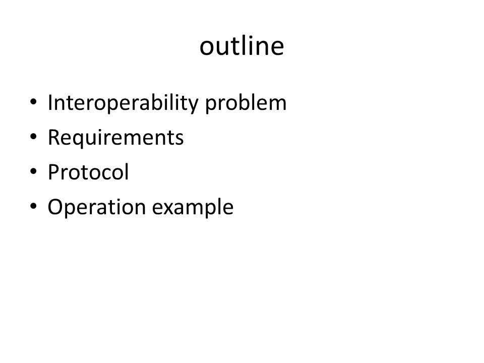 outline Interoperability problem Requirements Protocol Operation example