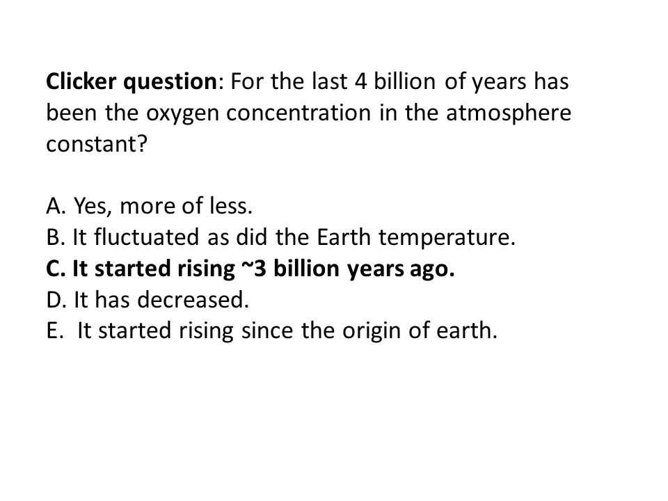 Clicker question: For the last 4 billion of years has been the oxygen concentration in the atmosphere constant? A. Yes, more of less. B. It fluctuated