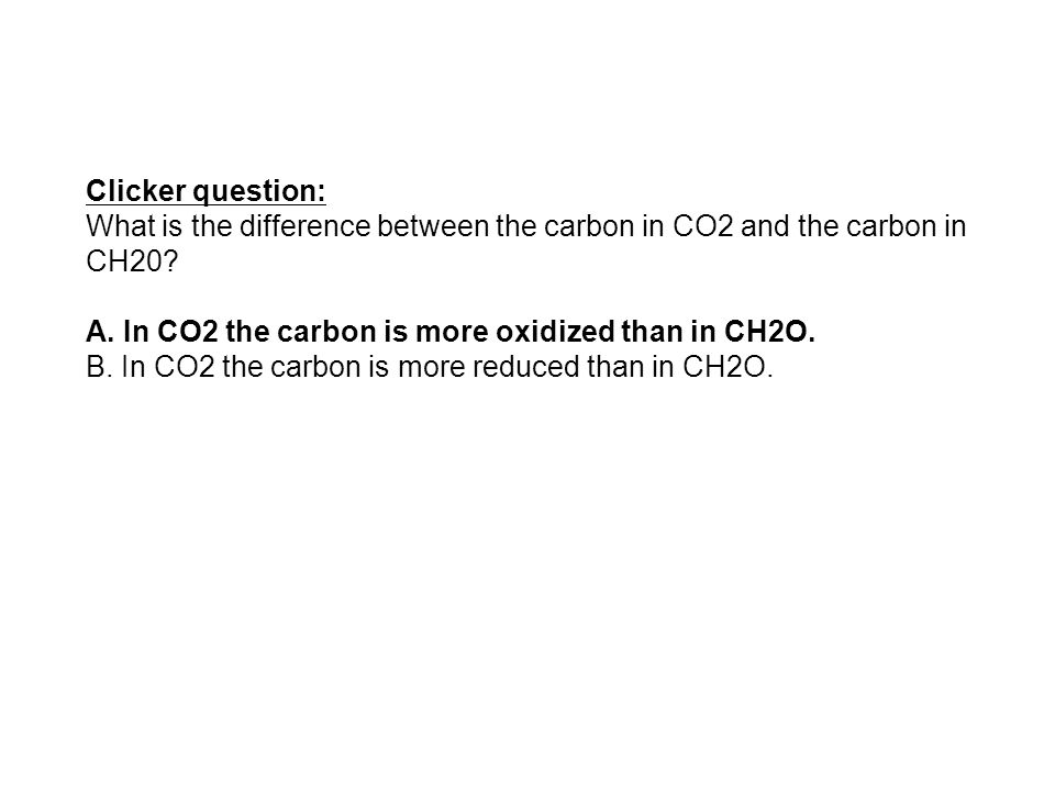 Clicker question: What is the difference between the carbon in CO2 and the carbon in CH20? A. In CO2 the carbon is more oxidized than in CH2O. B. In C
