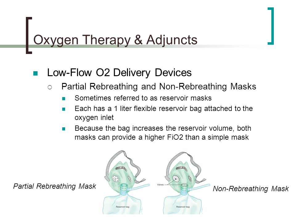 Oxygen Therapy & Adjuncts Low-Flow O2 Delivery Devices  Partial Rebreathing and Non-Rebreathing Masks Sometimes referred to as reservoir masks Each has a 1 liter flexible reservoir bag attached to the oxygen inlet Because the bag increases the reservoir volume, both masks can provide a higher FiO2 than a simple mask Non-Rebreathing Mask Partial Rebreathing Mask