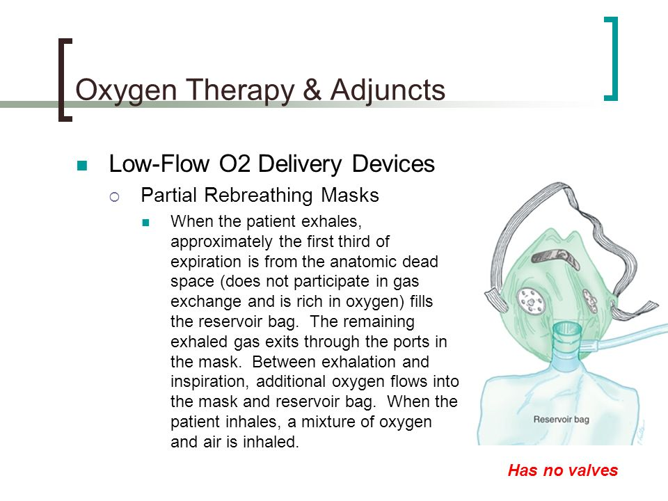Oxygen Therapy & Adjuncts Low-Flow O2 Delivery Devices  Partial Rebreathing Masks When the patient exhales, approximately the first third of expiration is from the anatomic dead space (does not participate in gas exchange and is rich in oxygen) fills the reservoir bag.