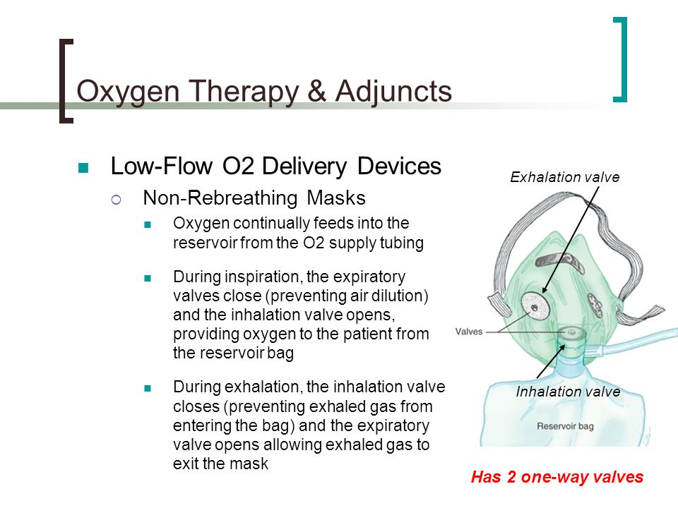 Oxygen Therapy & Adjuncts Low-Flow O2 Delivery Devices  Non-Rebreathing Masks Oxygen continually feeds into the reservoir from the O2 supply tubing During inspiration, the expiratory valves close (preventing air dilution) and the inhalation valve opens, providing oxygen to the patient from the reservoir bag During exhalation, the inhalation valve closes (preventing exhaled gas from entering the bag) and the expiratory valve opens allowing exhaled gas to exit the mask Has 2 one-way valves Inhalation valve Exhalation valve