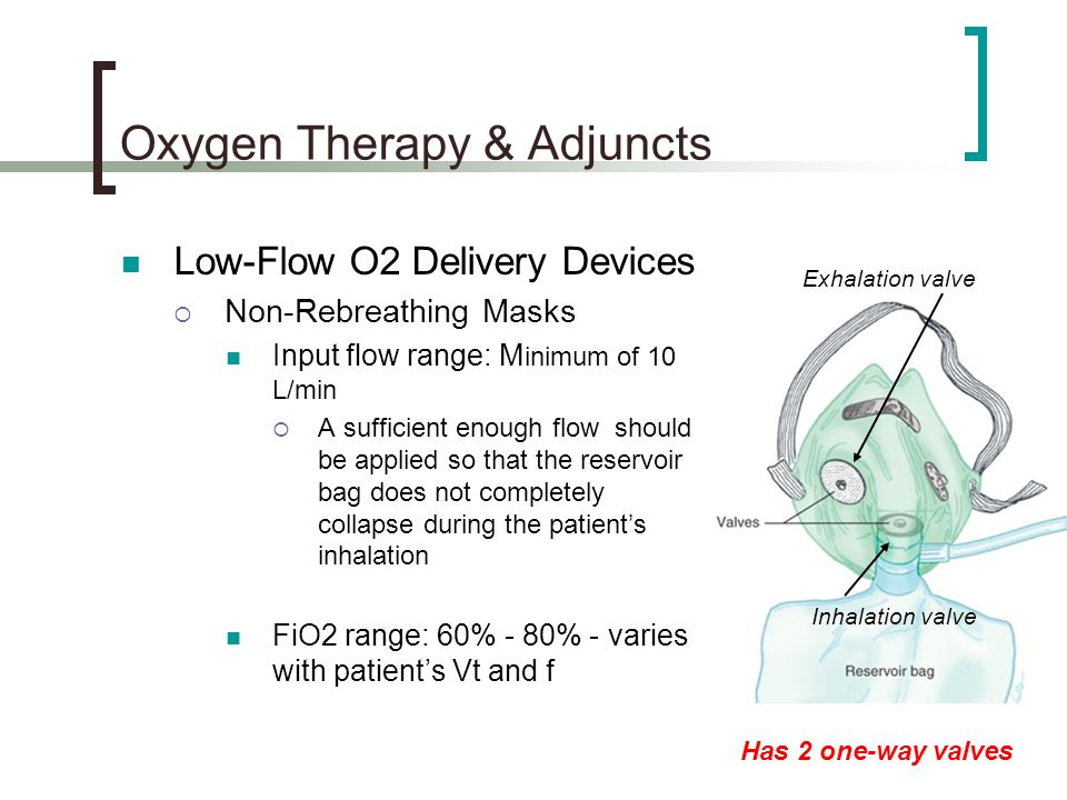 Oxygen Therapy & Adjuncts Low-Flow O2 Delivery Devices  Non-Rebreathing Masks Input flow range: M inimum of 10 L/min  A sufficient enough flow should be applied so that the reservoir bag does not completely collapse during the patient's inhalation FiO2 range: 60% - 80% - varies with patient's Vt and f Inhalation valve Exhalation valve Has 2 one-way valves