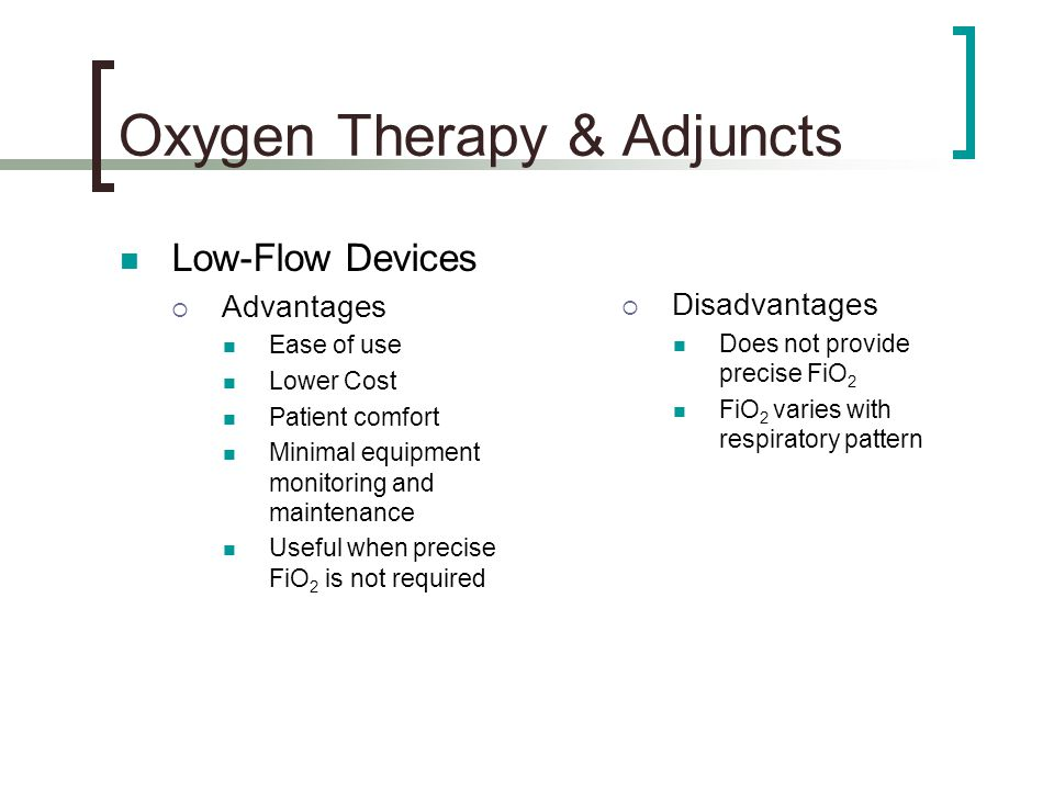 Oxygen Therapy & Adjuncts Low-Flow Devices  Advantages Ease of use Lower Cost Patient comfort Minimal equipment monitoring and maintenance Useful when precise FiO 2 is not required  Disadvantages Does not provide precise FiO 2 FiO 2 varies with respiratory pattern
