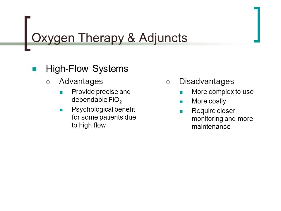 Oxygen Therapy & Adjuncts High-Flow Systems  Advantages Provide precise and dependable FiO 2 Psychological benefit for some patients due to high flow  Disadvantages More complex to use More costly Require closer monitoring and more maintenance