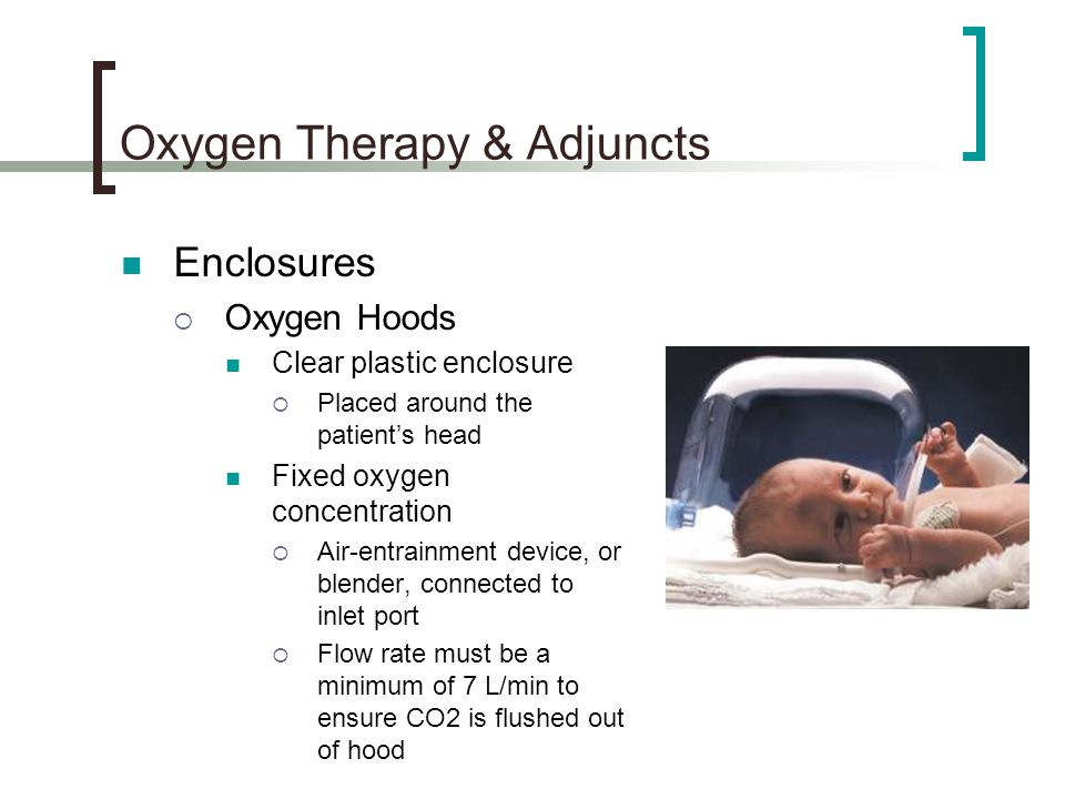 Oxygen Therapy & Adjuncts Enclosures  Oxygen Hoods Clear plastic enclosure  Placed around the patient's head Fixed oxygen concentration  Air-entrainment device, or blender, connected to inlet port  Flow rate must be a minimum of 7 L/min to ensure CO2 is flushed out of hood