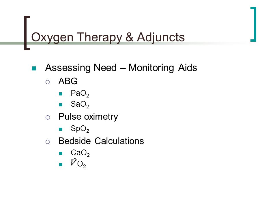 Oxygen Therapy & Adjuncts Assessing Need – Monitoring Aids  ABG PaO 2 SaO 2  Pulse oximetry SpO 2  Bedside Calculations CaO 2 O 2