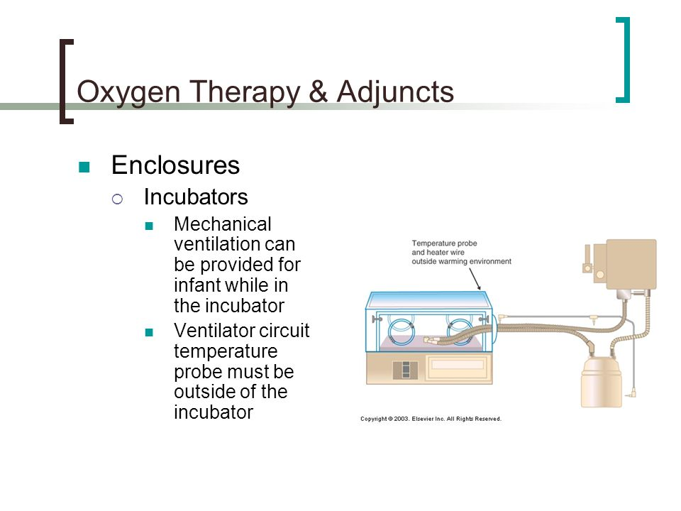 Oxygen Therapy & Adjuncts Enclosures  Incubators Mechanical ventilation can be provided for infant while in the incubator Ventilator circuit temperature probe must be outside of the incubator