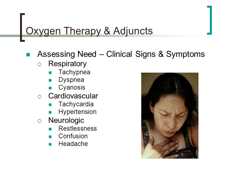 Oxygen Therapy & Adjuncts Assessing Need – Clinical Signs & Symptoms  Respiratory Tachypnea Dyspnea Cyanosis  Cardiovascular Tachycardia Hypertensio