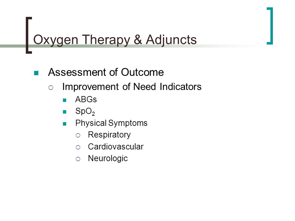 Oxygen Therapy & Adjuncts Assessment of Outcome  Improvement of Need Indicators ABGs SpO 2 Physical Symptoms  Respiratory  Cardiovascular  Neurologic
