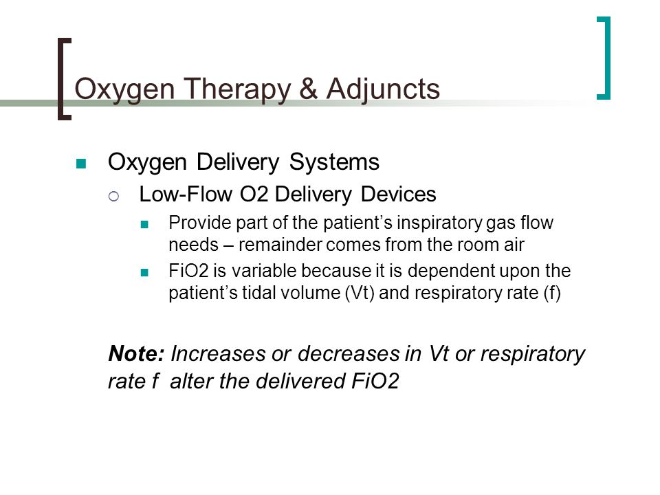 Oxygen Therapy & Adjuncts Oxygen Delivery Systems  Low-Flow O2 Delivery Devices Provide part of the patient's inspiratory gas flow needs – remainder comes from the room air FiO2 is variable because it is dependent upon the patient's tidal volume (Vt) and respiratory rate (f) Note: Increases or decreases in Vt or respiratory rate f alter the delivered FiO2