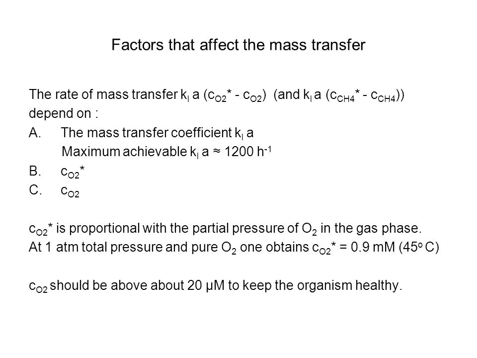 Factors that affect the mass transfer The rate of mass transfer k l a (c O2 * - c O2 ) (and k l a (c CH4 * - c CH4 )) depend on : A.The mass transfer coefficient k l a Maximum achievable k l a ≈ 1200 h -1 B.c O2 * C.c O2 c O2 * is proportional with the partial pressure of O 2 in the gas phase.