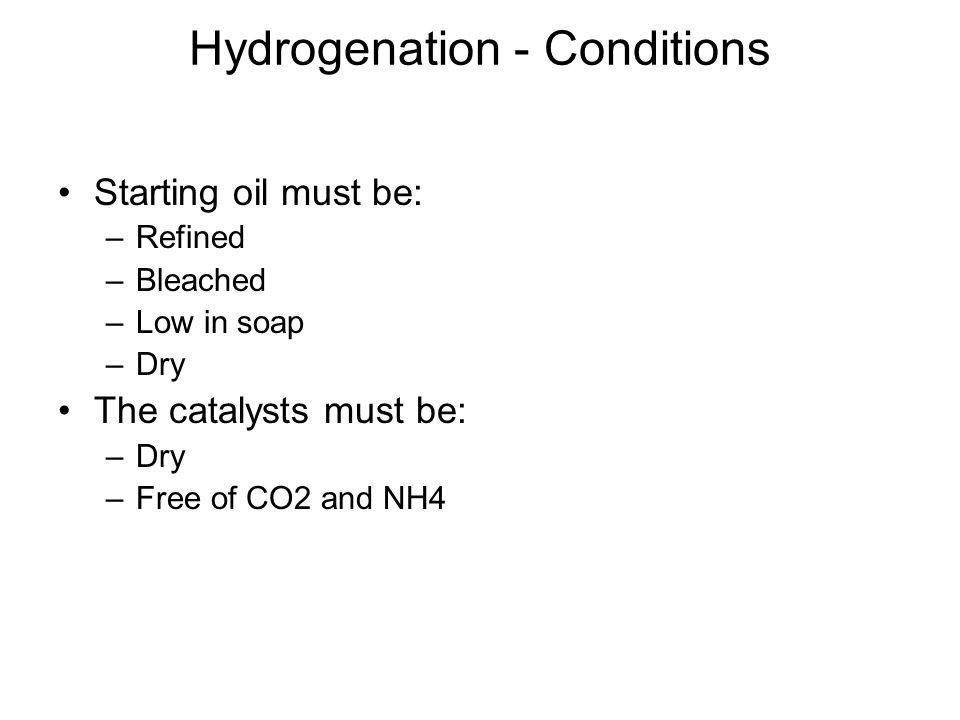 Hydrogenation - Conditions Starting oil must be: –Refined –Bleached –Low in soap –Dry The catalysts must be: –Dry –Free of CO2 and NH4