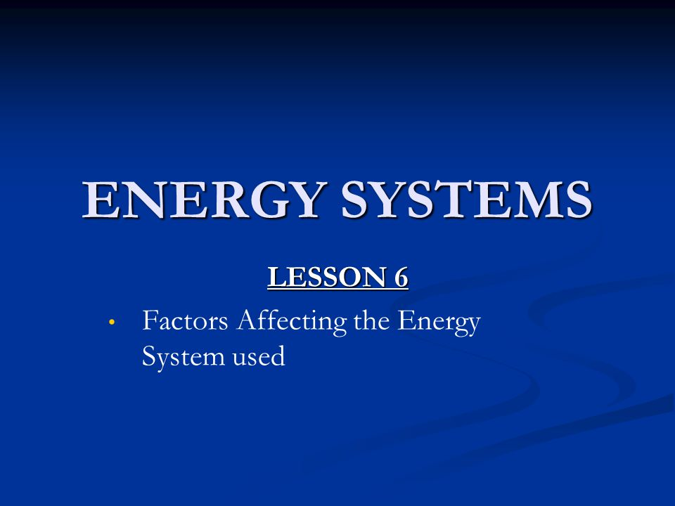 ENERGY SYSTEMS LESSON 6 Factors Affecting the Energy System used