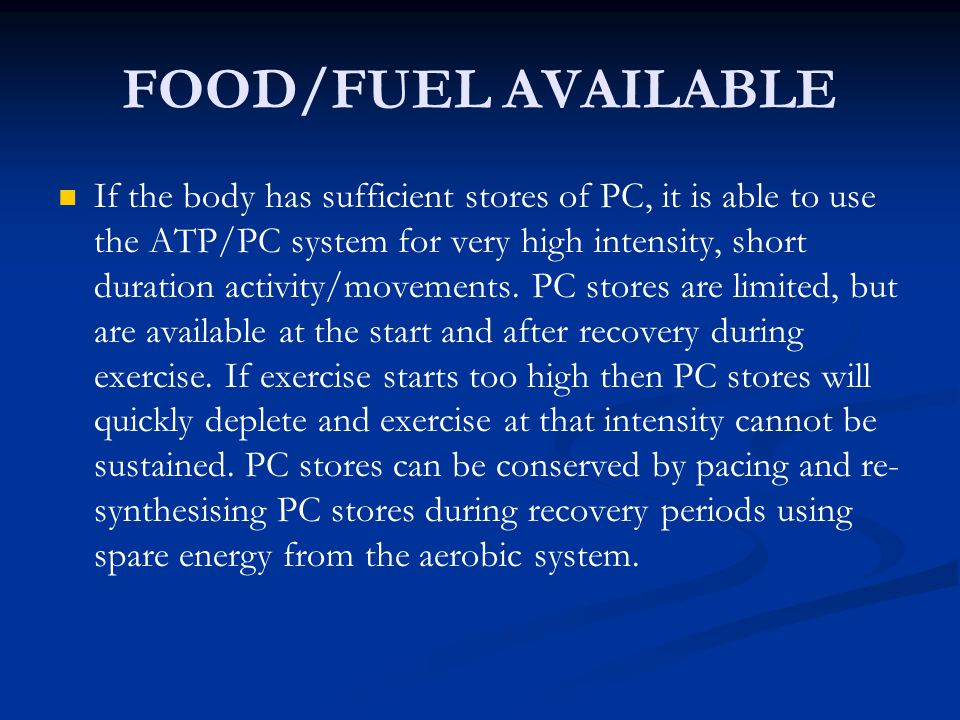FOOD/FUEL AVAILABLE If the body has sufficient stores of PC, it is able to use the ATP/PC system for very high intensity, short duration activity/move