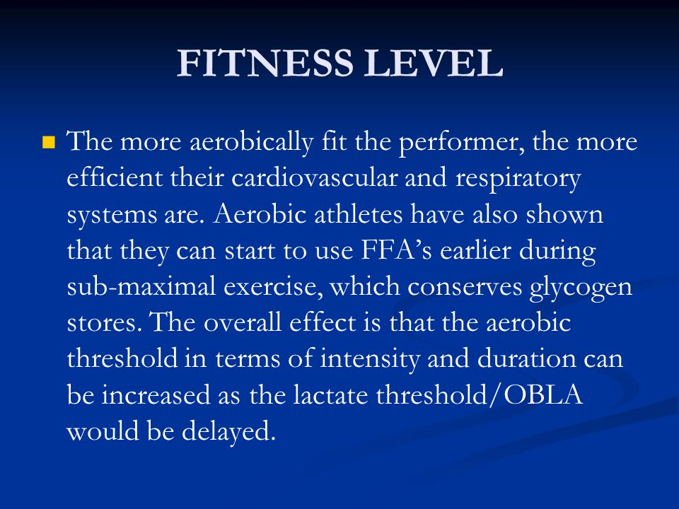 FITNESS LEVEL The more aerobically fit the performer, the more efficient their cardiovascular and respiratory systems are. Aerobic athletes have also