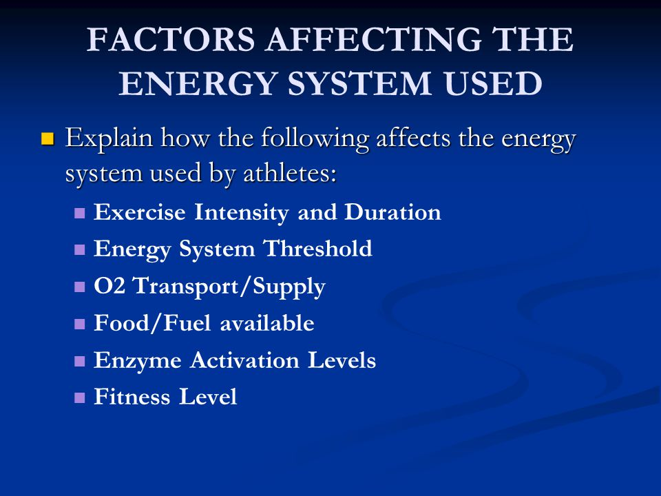 FACTORS AFFECTING THE ENERGY SYSTEM USED Explain how the following affects the energy system used by athletes: Explain how the following affects the e