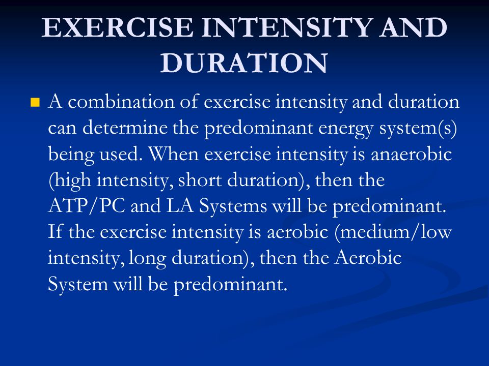 EXERCISE INTENSITY AND DURATION A combination of exercise intensity and duration can determine the predominant energy system(s) being used. When exerc