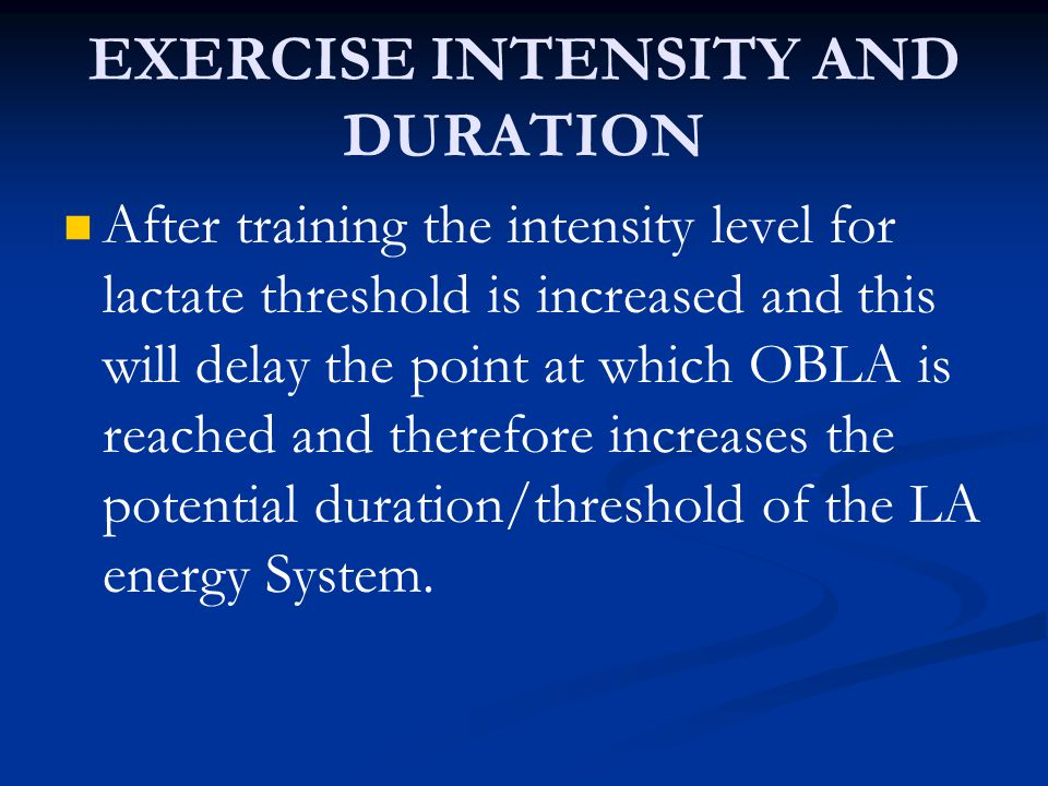EXERCISE INTENSITY AND DURATION After training the intensity level for lactate threshold is increased and this will delay the point at which OBLA is r
