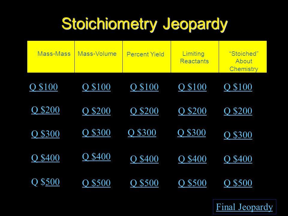 Stoichiometry Jeopardy Mass-MassMass-Volume Percent Yield Limiting Reactants Stoiched About Chemistry Q $100 Q $200 Q $300 Q $400 Q $500500 Q $100 Q $200 Q $300 Q $400 Q $500 Final Jeopardy