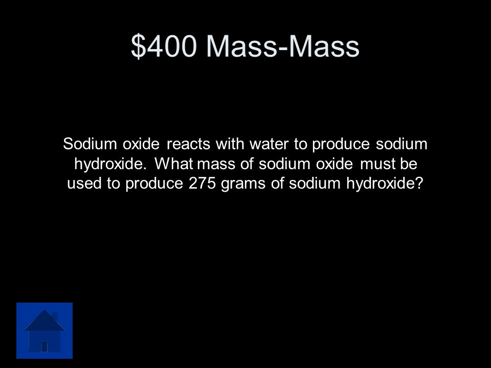 $400 Mass-Mass Sodium oxide reacts with water to produce sodium hydroxide.
