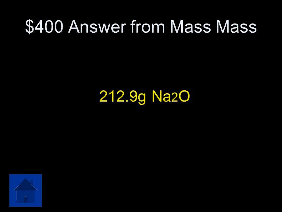 $400 Answer from Mass Mass 212.9g Na 2 O
