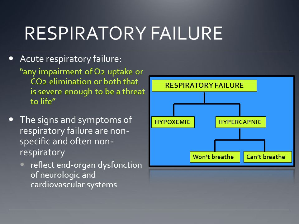 Acute respiratory failure: any impairment of O2 uptake or CO2 elimination or both that is severe enough to be a threat to life The signs and symptoms of respiratory failure are non- specific and often non- respiratory reflect end-organ dysfunction of neurologic and cardiovascular systems HYPOXEMICHYPERCAPNIC Won't breatheCan't breathe RESPIRATORY FAILURE