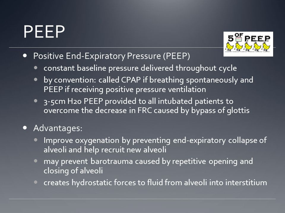 PEEP Positive End-Expiratory Pressure (PEEP) constant baseline pressure delivered throughout cycle by convention: called CPAP if breathing spontaneously and PEEP if receiving positive pressure ventilation 3-5cm H20 PEEP provided to all intubated patients to overcome the decrease in FRC caused by bypass of glottis Advantages: Improve oxygenation by preventing end-expiratory collapse of alveoli and help recruit new alveoli may prevent barotrauma caused by repetitive opening and closing of alveoli creates hydrostatic forces to fluid from alveoli into interstitium