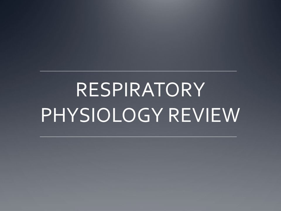 RESPIRATORY PHYSIOLOGY REVIEW