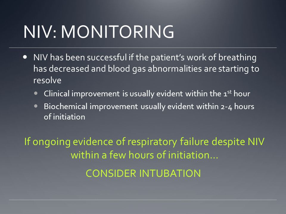 NIV: MONITORING NIV has been successful if the patient's work of breathing has decreased and blood gas abnormalities are starting to resolve Clinical improvement is usually evident within the 1 st hour Biochemical improvement usually evident within 2-4 hours of initiation If ongoing evidence of respiratory failure despite NIV within a few hours of initiation… CONSIDER INTUBATION