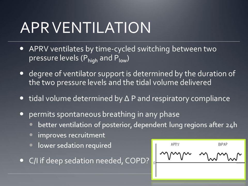 APR VENTILATION APRV ventilates by time-cycled switching between two pressure levels (P high and P low ) degree of ventilator support is determined by the duration of the two pressure levels and the tidal volume delivered tidal volume determined by Δ P and respiratory compliance permits spontaneous breathing in any phase better ventilation of posterior, dependent lung regions after 24h improves recruitment lower sedation required C/I if deep sedation needed, COPD?