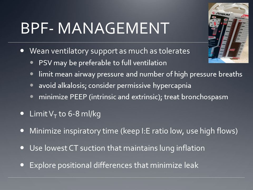 BPF- MANAGEMENT Wean ventilatory support as much as tolerates PSV may be preferable to full ventilation limit mean airway pressure and number of high pressure breaths avoid alkalosis; consider permissive hypercapnia minimize PEEP (intrinsic and extrinsic); treat bronchospasm Limit V T to 6-8 ml/kg Minimize inspiratory time (keep I:E ratio low, use high flows) Use lowest CT suction that maintains lung inflation Explore positional differences that minimize leak
