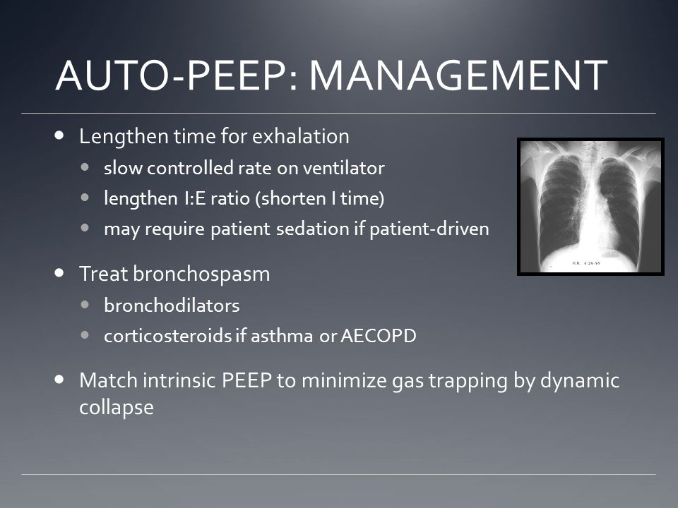 AUTO-PEEP: MANAGEMENT Lengthen time for exhalation slow controlled rate on ventilator lengthen I:E ratio (shorten I time) may require patient sedation if patient-driven Treat bronchospasm bronchodilators corticosteroids if asthma or AECOPD Match intrinsic PEEP to minimize gas trapping by dynamic collapse